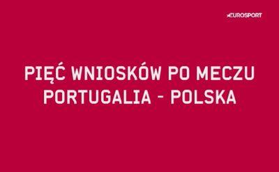 Pięć wniosków po meczu Portugalia - Polska